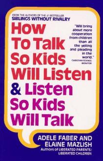 How to Talk So Kids Will Listen and Listen So Kids Will Talk - Adele Faber, Elaine Mazlish, Kimberly Ann Coe