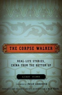 The Corpse Walker: Real Life Stories, China from the Bottom Up - Wenguang Huang, Liao Yiwu, Philip Gourevitch