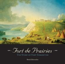 Fort de Prairies: The Story of Fort Edmonton - Brock Silversides