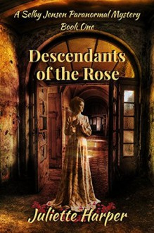 Descendants of the Rose (The Selby Jensen Paranormal Mysteries Book 1) - Juliette Harper