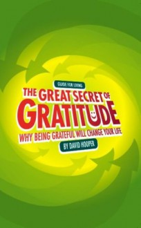 The Great Secret of Gratitude: Why Being Grateful Will Change Your Life - David Hooper, Hooper, David