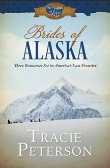 Brides of Alaska: Three Romances Set in America's Last Frontier - Tracie Peterson