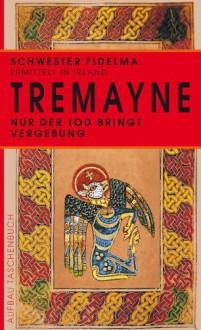 Nur der Tod bringt Vergebung: Historischer Kriminalroman (Schwester Fidelma ermittelt 1) - Peter Tremayne, Irmela Erckenbrecht