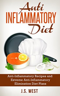 Anti Inflammatory Diet: Anti-Inflammatory Recipes and Extreme Anti-Inflammatory Elimination Diet Plans (Anti Inflammatory Diet, Anti Inflammatory Diet ... Inflammatory Recipes, Anti Inflammatory) - J.S. West, Anti Inflammatory
