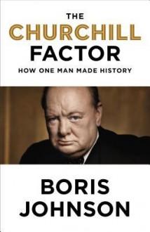 The Churchill Factor: How One Man Made History - Boris Johnson