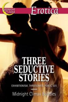 Three Seductive Stories (Exhibitionism, Threesomes, Public Sex) - Midnight Climax Bundles, Dalia Daudelin