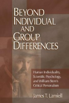 Beyond Individual and Group Differences: Human Individuality, Scientific Psychology, and William Stern's Critical Personalism - James T. Lamiell