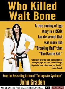 Who Killed Walt Bone: Breaking Bad Meets the Karate Kid in the 1970s by John Gra