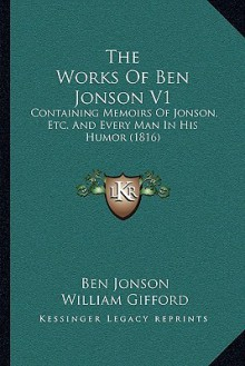 The Works of Ben Jonson V1: Containing Memoirs of Jonson, Etc. and Every Man in His Humor (1816) - Ben Jonson, William Gifford, Octavius Gilchrist