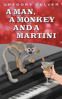 A Man, a Monkey and a Martini: A Monologue Theme Play in Two Acts - Gregory Culver