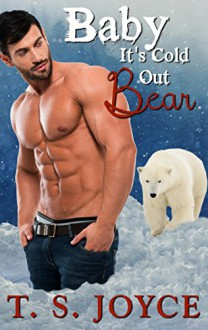 Baby It's Cold Out Bear: Holiday Bear Shifter Romance - T.S. Joyce