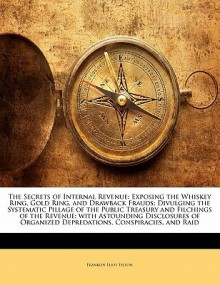 The Secrets of Internal Revenue: Exposing the Whiskey Ring, Gold Ring, and Drawback Frauds; Divulging the Systematic Pillage of the Public Treasury an - Franklin Eliot Felton