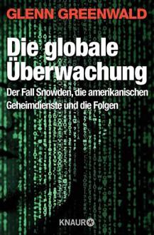 Die globale Überwachung: Der Fall Snowden, die amerikanischen Geheimdienste und die Folgen - Glenn Greenwald, Maria Zybak, Robert A. Weiß, Gabriele Gockel, Thomas Wollermann