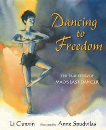Dancing to Freedom: The True Story of Mao's Last Dancer - Li Cunxin, Anne Spudvilas