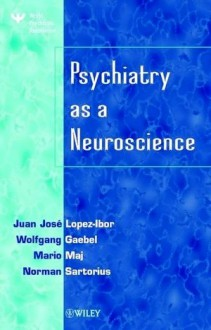 Psychiatry as a Neuroscience - Juan José López-Ibor Jr., Wolfgang Gaebel, Mario Maj, Norman Sartorius