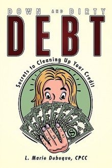 Down and Dirty Debt: Secrets to Cleaning Up Your Credit - Marie L. Dubuque
