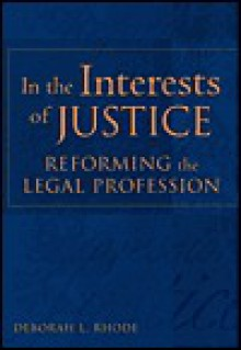 In the Interests of Justice: Reforming the Legal Profession - Deborah L. Rhode