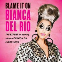 Blame It On Bianca Del Rio: The Expert On Nothing With An Opinion On Everything - Bianca Del Rio