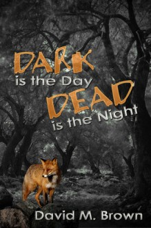 Dark is the Day, Dead is the Night - David M. Brown