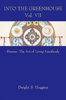 Into the Greenhouse Vol. VII: Dreams. the Art of Living Limitlessly - Dwight Huggins