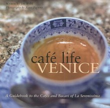 Cafe Life Venice: A Guidebook to the Cafes and Bacari of La Serenissima - Joe Wolff, Roger Paperno