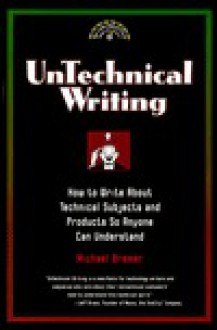 Untechnical Writing - How to Write About Technical Subjects and Products So Anyone Can Understand (Untechnical Press Books for Writers) - Michael Bremer