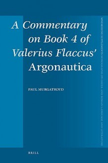 "A Commentary on Book 4 of Valerius Flaccus' ""Argonautica"" - Paul Murgatroyd"