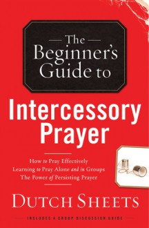 The Beginner's Guide to Intercessory Prayer - Dutch Sheets