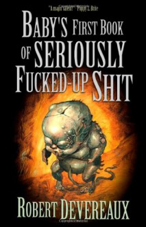 Baby's First Book of Seriously Fucked-up Shit - Robert Devereaux