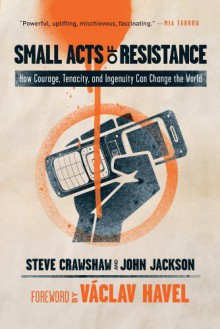 Small Acts of Resistance: How Courage, Tenacity, and Ingenuity Can Change the World - Steve Crawshaw, John Jackson, Václav Havel