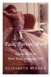 Pain, Parties, Work: Sylvia Plath in New York, Summer 1953 - Elizabeth Winder
