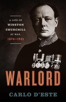 Warlord: A Life of Winston Churchill at War, 1874-1945 - Carlo D'Este
