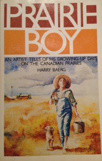 Prairie boy: An artist tells of his growing-up days on the Canadian prairies - Harry J. Baerg