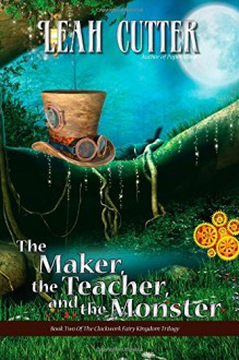 The Maker, the Teacher, and the Monster (The Clockwork Fairy Kingdom Trilogy) (Volume 2) - Leah Cutter
