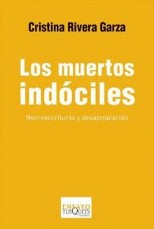 Los muertos indóciles. Necroescrituras y desapropiación - Cristina Rivera Garza