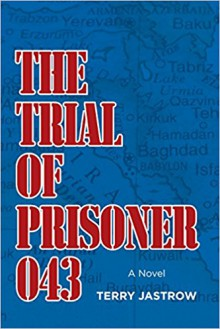 The Trial of Prisoner 043: A Novel - Terry Jastrow