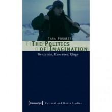 The Politics of Imagination: Benjamin, Kracauer, Kluge - Tara Forrest