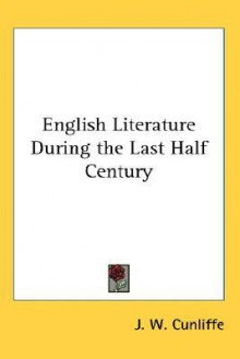 English Literature During the Last Half Century - J.W. Cunliffe
