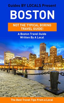Boston: By Locals - A Boston Travel Guide Written By A Local: The Best Travel Tips About Where to Go and What to See in Boston (Boston, Boston Travel Guide, Boston Travel) - By Locals, Boston