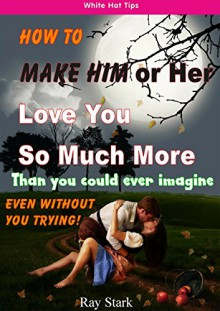 HOW TO MAKE HIM (OR HER) LOVE YOU SO MUCH MORE: WITHOUT YOU EVEN TRYING - Ray Stark