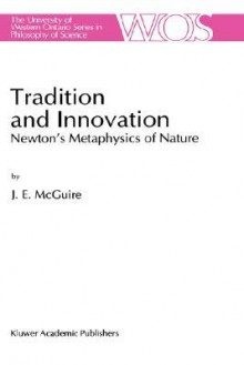Tradition and Innovation: Newton S Metaphysics of Nature - James E. McGuire