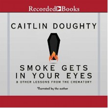 Smoke Gets in Your Eyes: And Other Lessons from the Crematory - Caitlin Doughty,Caitlin Doughty,Recorded Books LLC