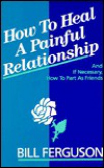 How to Heal a Painful Relationship: And If Necessary, How to Part as Friends - William M. Ferguson