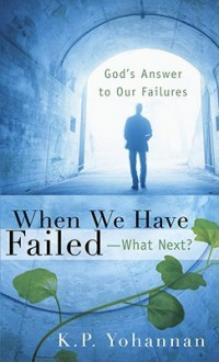 When We Have Failed-What Next?: God's Answer to Our Failures - K.P. Yohannan