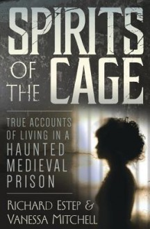 Spirits of the Cage: True Accounts of Living in a Haunted Medieval Prison - Richard Estep,Vanessa Mitchell