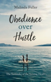 Obedience Over Hustle: The Surrender of the Striving Heart - Malinda Fuller