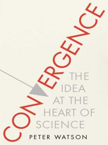 Convergence: The Idea at the Heart of Science - Peter Watson