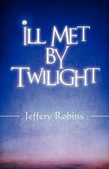 Ill Met by Twilight - Jeffery Robins