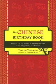 The Chinese Birthday Book: How to Use the Secrets of Ki-ology to Find Love, Happiness and Success - Takashi Yoshikawa, Damian Sharp