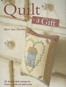 Quilt a Gift: 25 Heart-Felt Projects from Quick to Intricate - Barri Sue Gaudet